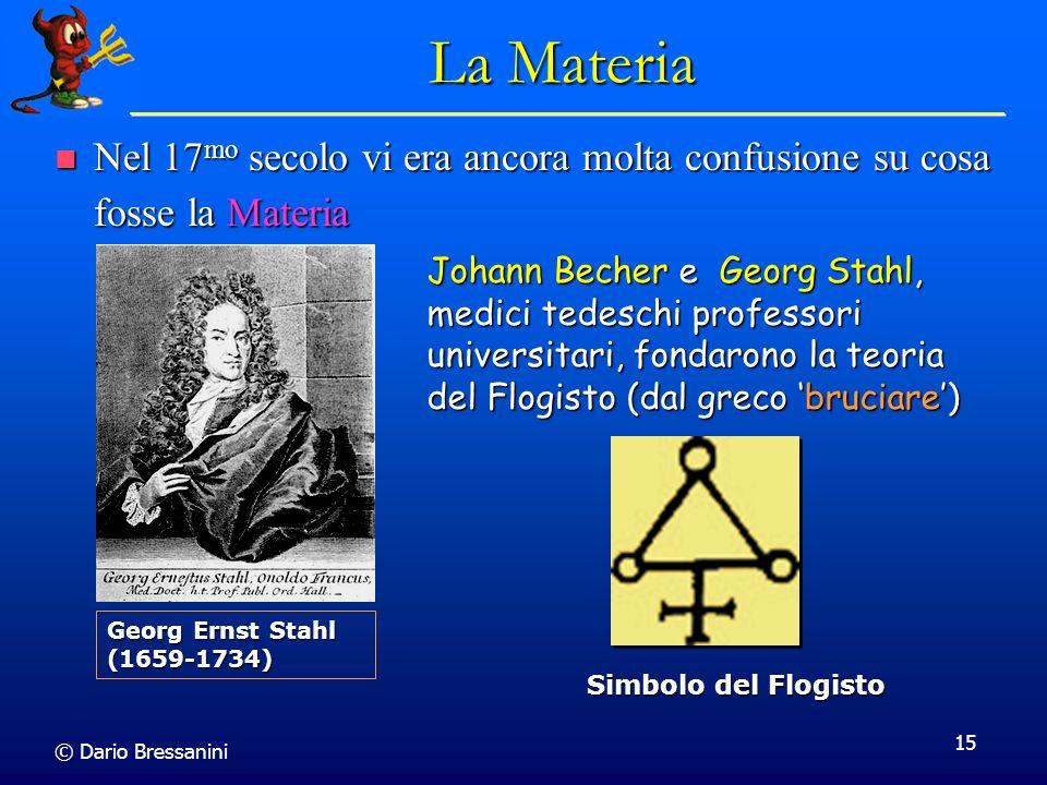 © Dario Bressanini 15 La Materia Nel 17 mo secolo vi era ancora molta confusione su cosa fosse la Materia Nel 17 mo secolo vi era ancora molta confusi