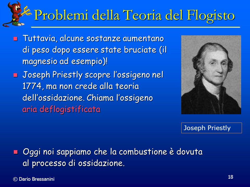 © Dario Bressanini 18 Problemi della Teoria del Flogisto Tuttavia, alcune sostanze aumentano di peso dopo essere state bruciate (il magnesio ad esempi