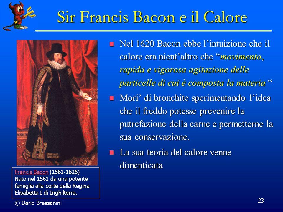 © Dario Bressanini 23 Sir Francis Bacon e il Calore Nel 1620 Bacon ebbe lintuizione che il calore era nientaltro che movimento, rapida e vigorosa agit