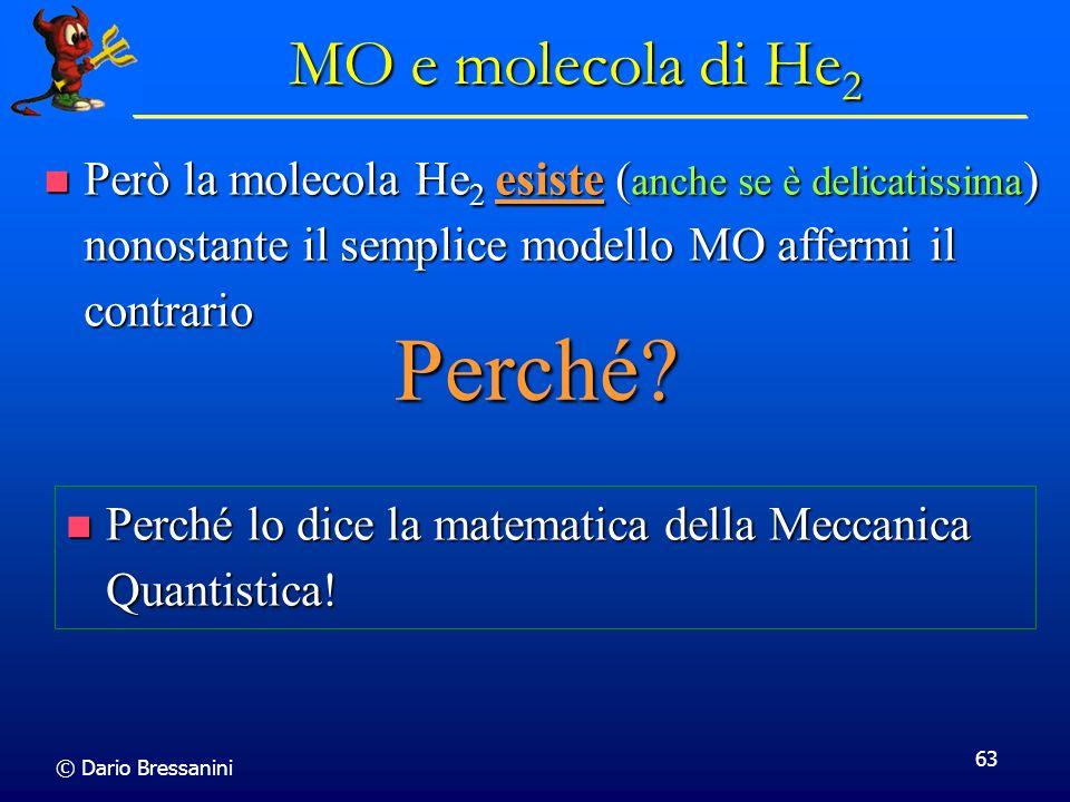 © Dario Bressanini 63 MO e molecola di He 2 Però la molecola He 2 esiste ( anche se è delicatissima ) nonostante il semplice modello MO affermi il con