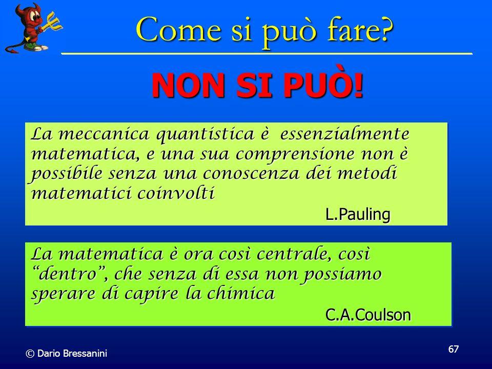 © Dario Bressanini 67 Come si può fare? La matematica è ora così centrale, così dentro, che senza di essa non possiamo sperare di capire la chimica C.