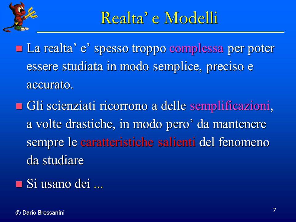 © Dario Bressanini 7 Realta e Modelli La realta e spesso troppo complessa per poter essere studiata in modo semplice, preciso e accurato. La realta e