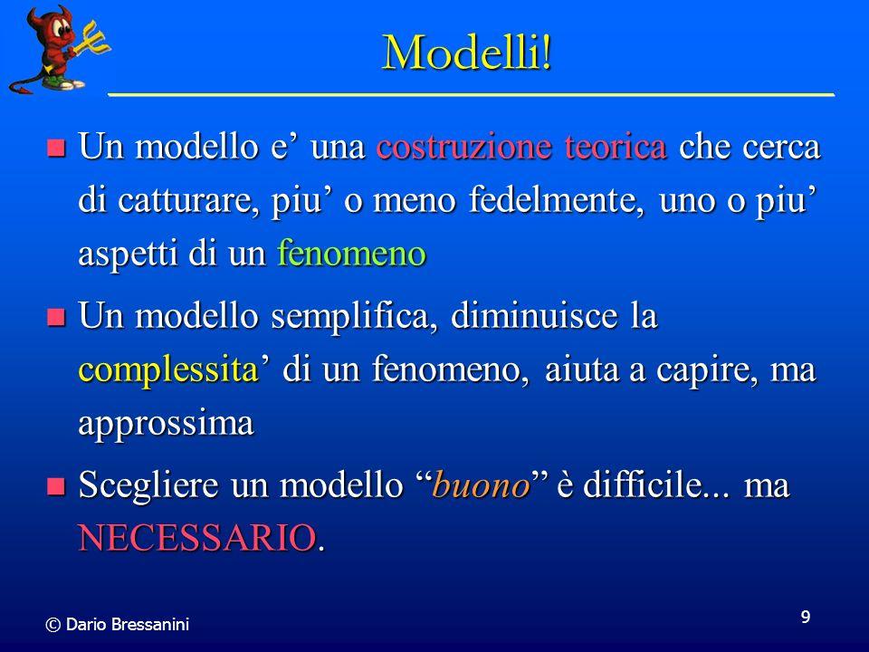 © Dario Bressanini 9 Modelli! Un modello e una costruzione teorica che cerca di catturare, piu o meno fedelmente, uno o piu aspetti di un fenomeno Un