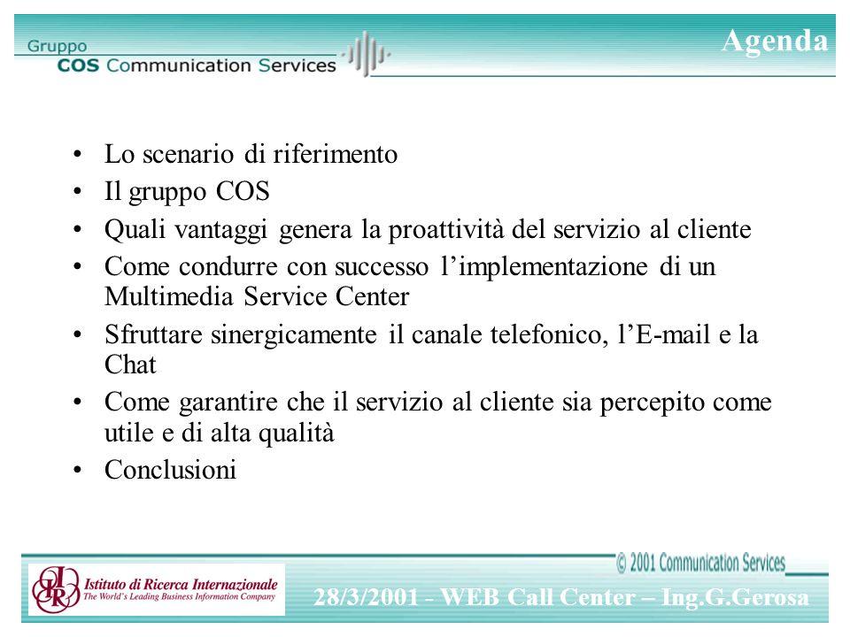 28/3/2001 - WEB Call Center – Ing.G.Gerosa Passi per limplementazione 1.Identificare unapproccio minimale 2.Verificare le prime risposte 3.Coordinare il Multimedia Service Center con lorganizzazione aziendale 4.Definire una strategia di Service Center a lungo termine