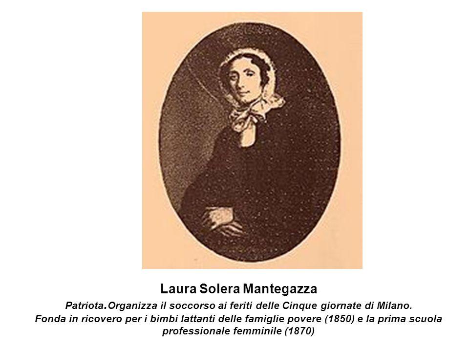 Laura Solera Mantegazza Patriota. Organizza il soccorso ai feriti delle Cinque giornate di Milano. Fonda in ricovero per i bimbi lattanti delle famigl