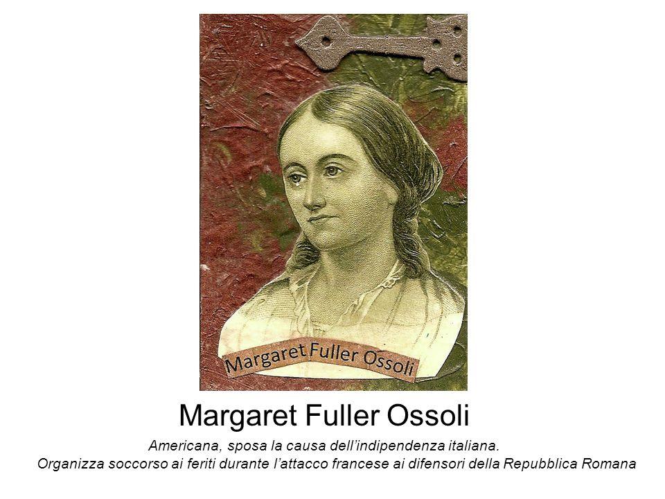 Margaret Fuller Ossoli Americana, sposa la causa dellindipendenza italiana. Organizza soccorso ai feriti durante lattacco francese ai difensori della