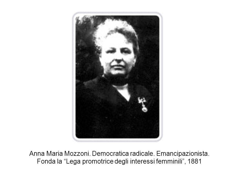 Anna Maria Mozzoni. Democratica radicale. Emancipazionista. Fonda la Lega promotrice degli interessi femminili, 1881