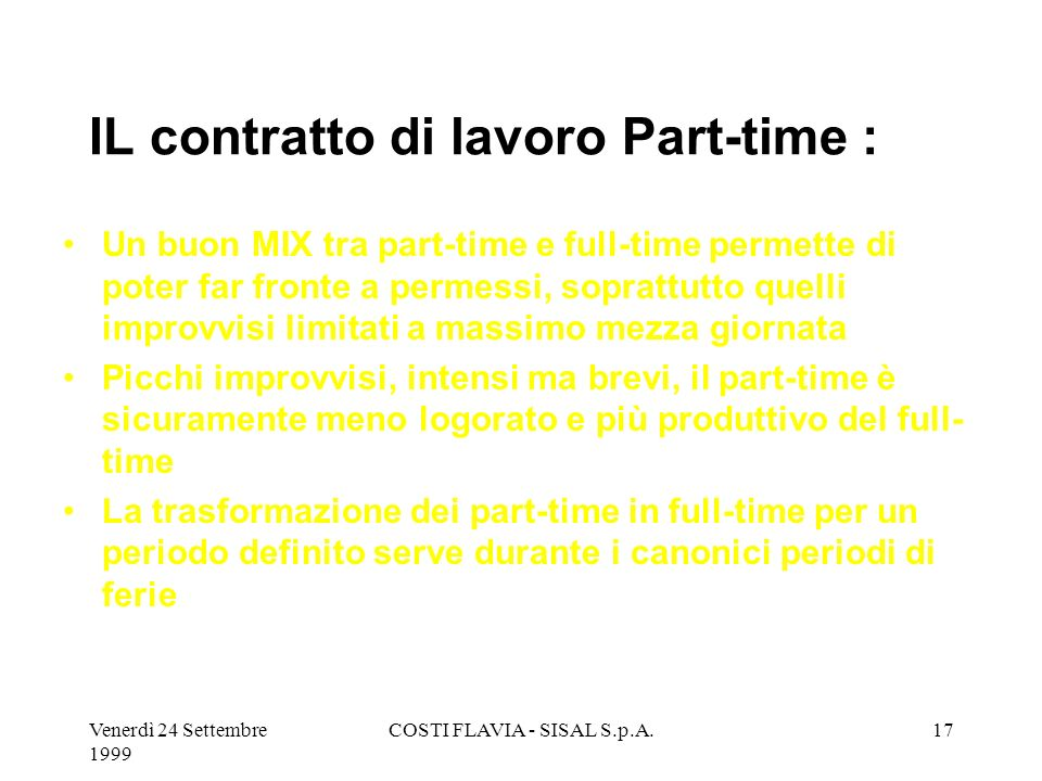 Venerdì 24 Settembre 1999 COSTI FLAVIA - SISAL S.p.A.16 IL contratto di lavoro Part-time : Rappresenta la miglior alternativa a necessità di turni spe