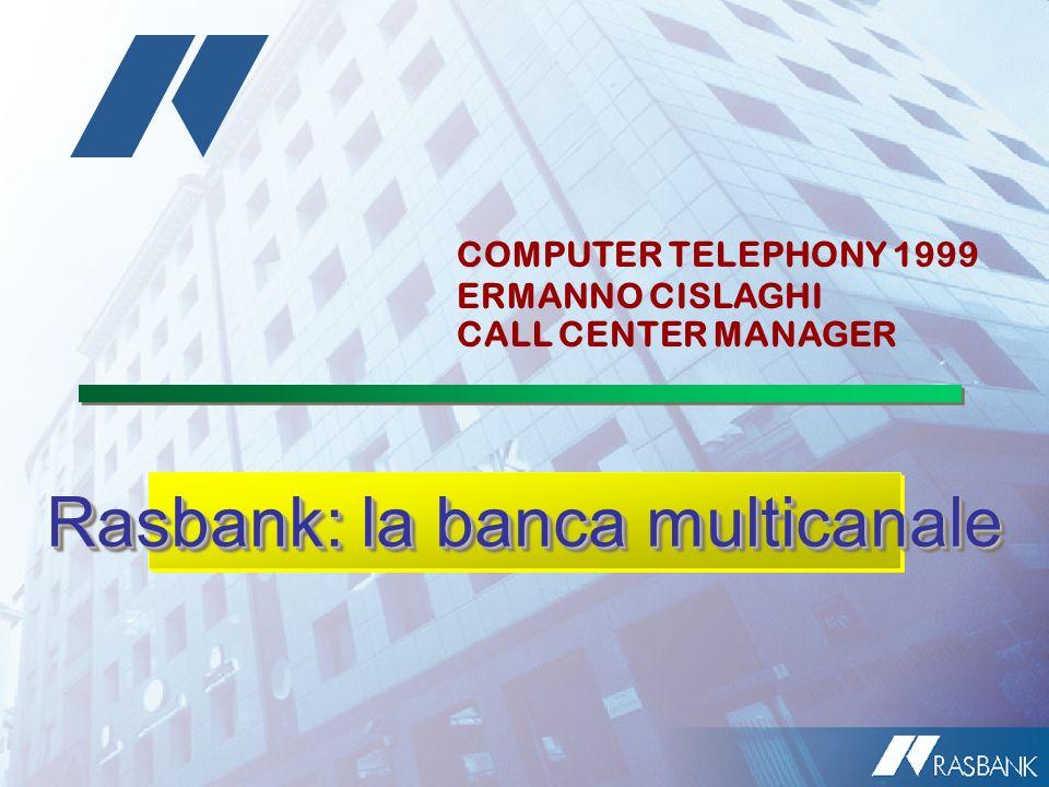 Rasbank: la banca multicanale COMPUTER TELEPHONY 1999 ERMANNO CISLAGHI CALL CENTER MANAGER