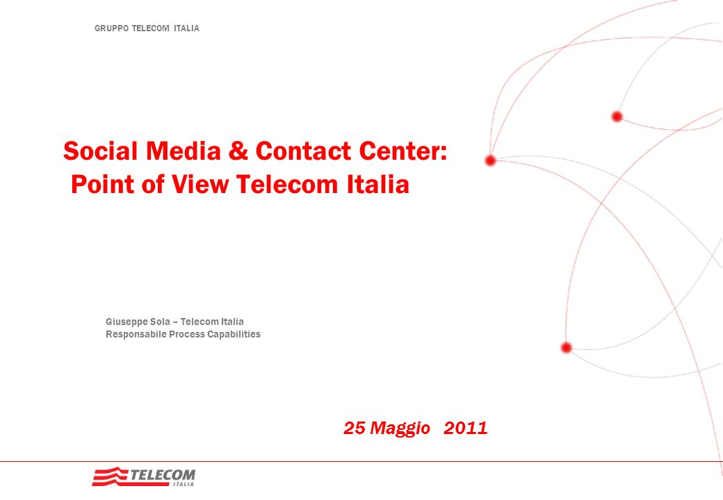 GRUPPO TELECOM ITALIA Social Media & Contact Center: Point of View Telecom Italia 25 Maggio 2011 Giuseppe Sola – Telecom Italia Responsabile Process C