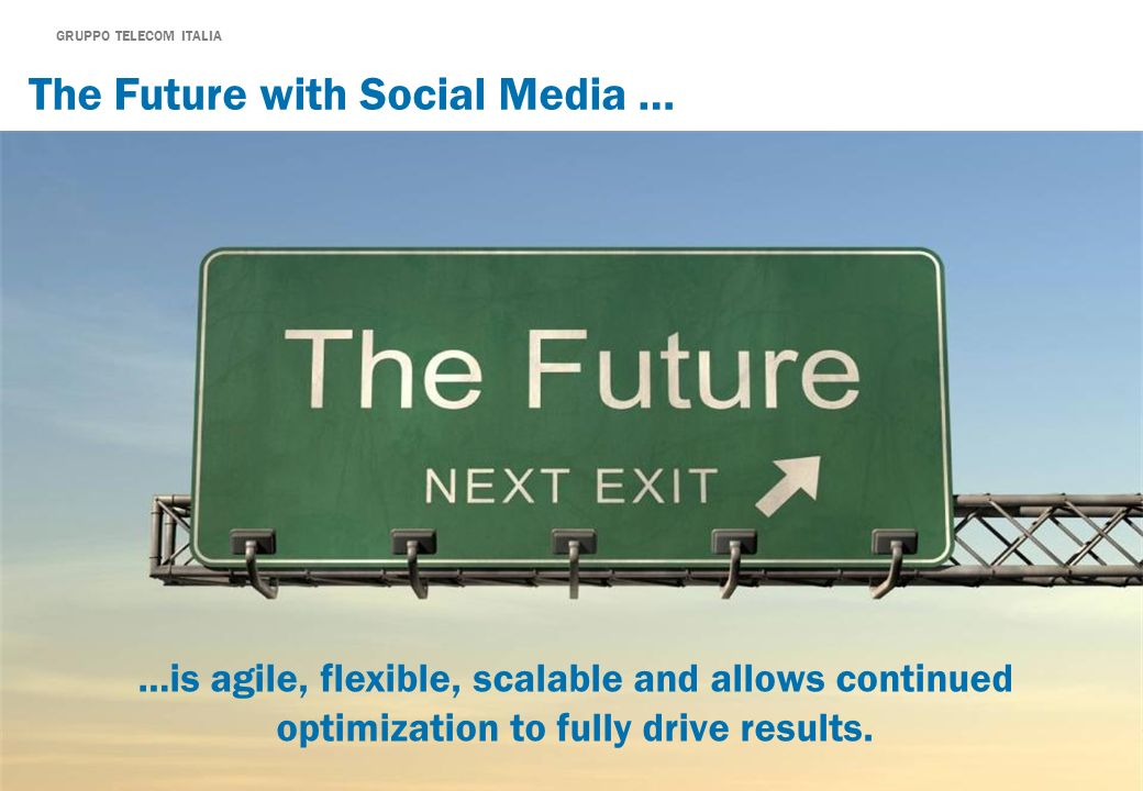 GRUPPO TELECOM ITALIA The Future with Social Media … …is agile, flexible, scalable and allows continued optimization to fully drive results.