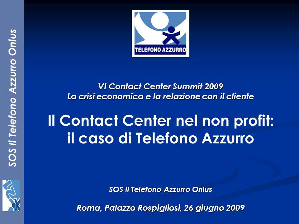 SOS Il Telefono Azzurro Onlus VI Contact Center Summit 2009 La crisi economica e la relazione con il cliente Il Contact Center nel non profit: il caso
