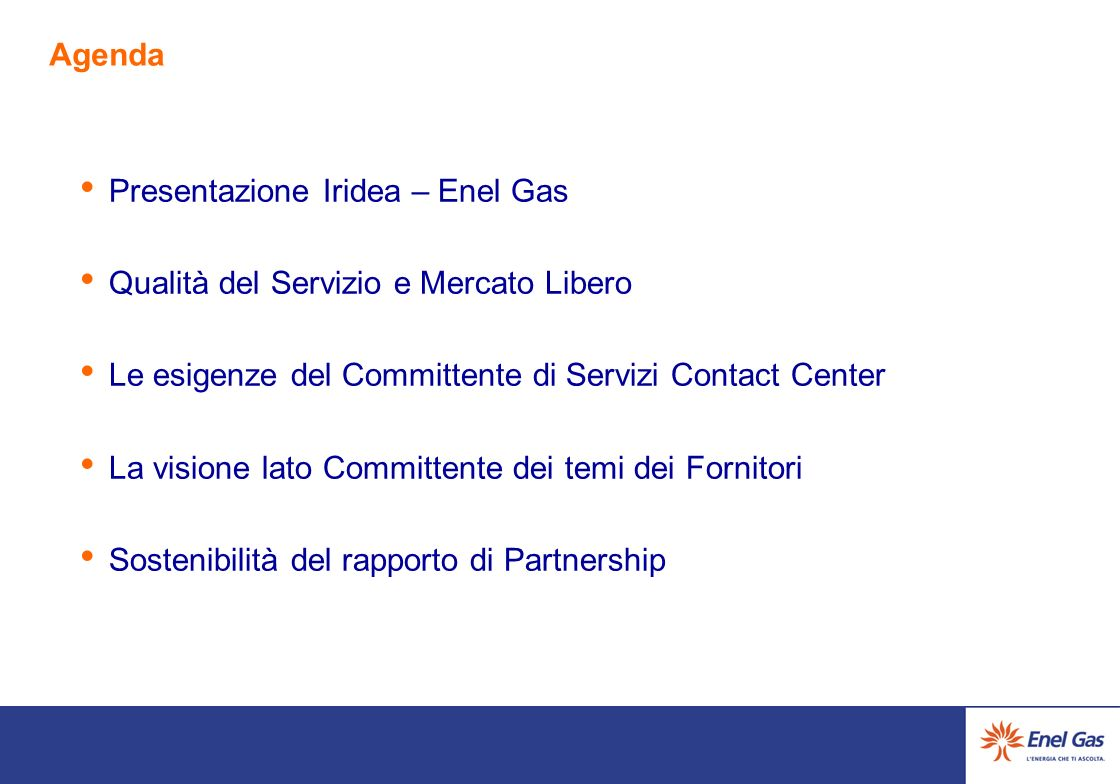 Agenda Presentazione Iridea – Enel Gas Qualità del Servizio e Mercato Libero Le esigenze del Committente di Servizi Contact Center La visione lato Committente dei temi dei Fornitori Sostenibilità del rapporto di Partnership