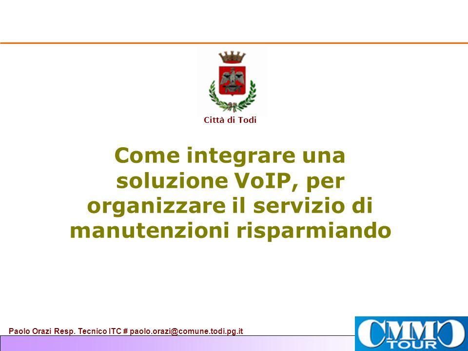 Come integrare una soluzione VoIP, per organizzare il servizio di manutenzioni risparmiando Città di Todi Paolo Orazi Resp. Tecnico ITC # paolo.orazi@