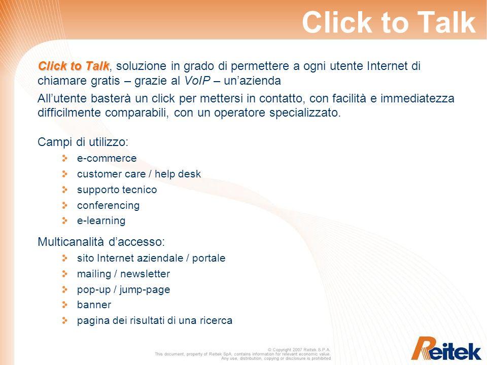 Click to Talk Click to Talk Click to Talk, soluzione in grado di permettere a ogni utente Internet di chiamare gratis – grazie al VoIP – unazienda Allutente basterà un click per mettersi in contatto, con facilità e immediatezza difficilmente comparabili, con un operatore specializzato.