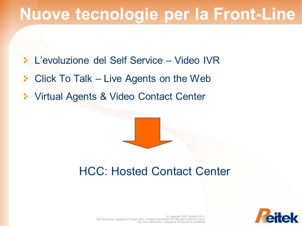 Nuove tecnologie per la Front-Line Levoluzione del Self Service – Video IVR Click To Talk – Live Agents on the Web Virtual Agents & Video Contact Center HCC: Hosted Contact Center