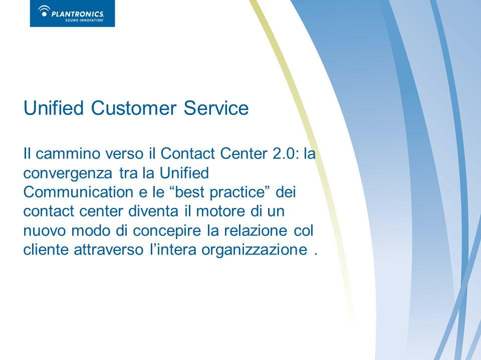 Unified Customer Service Il cammino verso il Contact Center 2.0: la convergenza tra la Unified Communication e le best practice dei contact center diventa il motore di un nuovo modo di concepire la relazione col cliente attraverso lintera organizzazione.