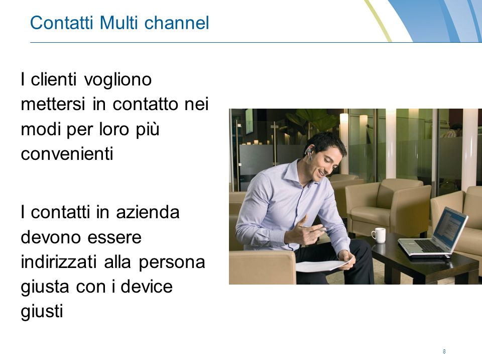 8 Contatti Multi channel I clienti vogliono mettersi in contatto nei modi per loro più convenienti I contatti in azienda devono essere indirizzati alla persona giusta con i device giusti