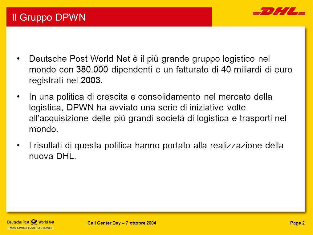 Page 3Call Center Day – 7 ottobre 2004 DPWN in Italia Alla fine del 2002, il gruppo Deutsche Post World Net ha acquisito quattro società in Italia: Fondata nel 1916 1,320 dipendenti 1,200 veicoli 82 sedi Fondata nel 1978 3,400 dipendenti oltre 1.300 veicoli 90 sedi Fondata nel 2001 630 dipendenti oltre 1.000 veicoli 63 sedi Fondata nel 1919 400 dipendenti 1,000 veicoli 70 sedi DPWN in Italia