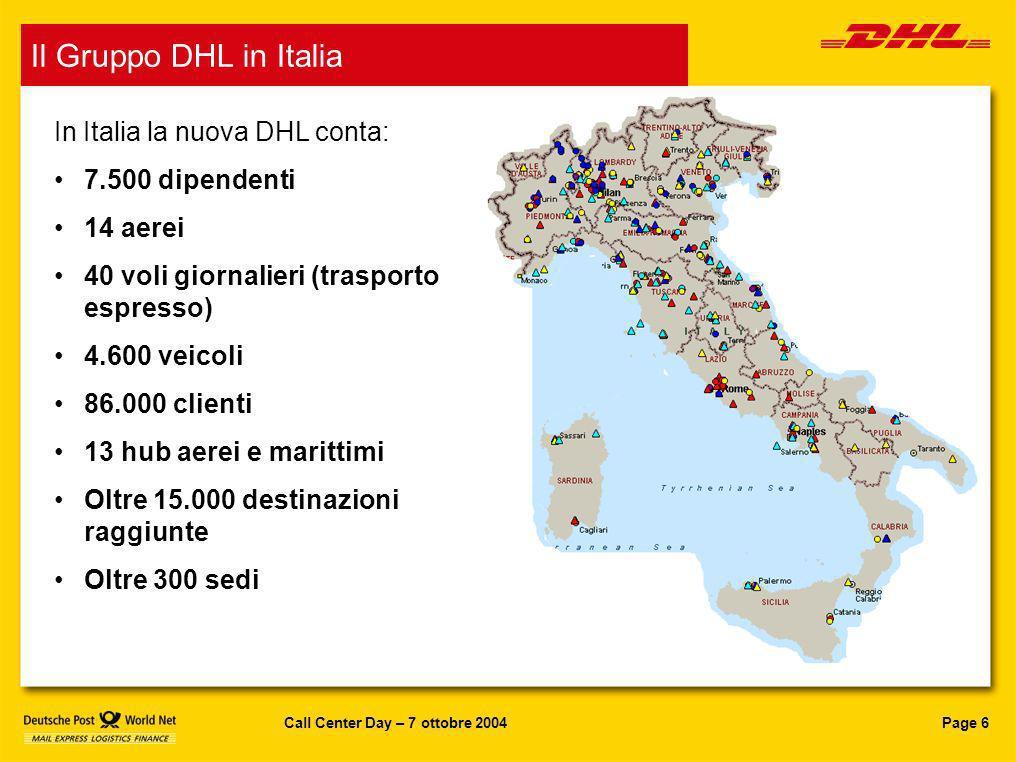 Page 6Call Center Day – 7 ottobre 2004 DHL in Italia In Italia la nuova DHL conta: 7.500 dipendenti 14 aerei 40 voli giornalieri (trasporto espresso)