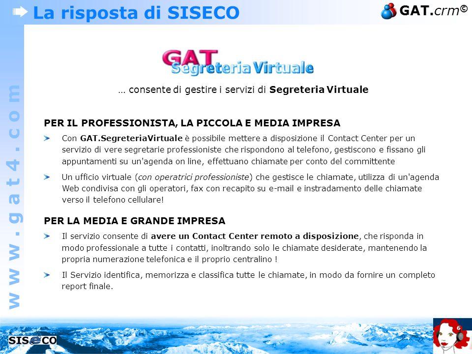w w w. g a t 4. c o m GAT.crm © 6 La risposta di SISECO … consente di gestire i servizi di Segreteria Virtuale PER IL PROFESSIONISTA, LA PICCOLA E MED