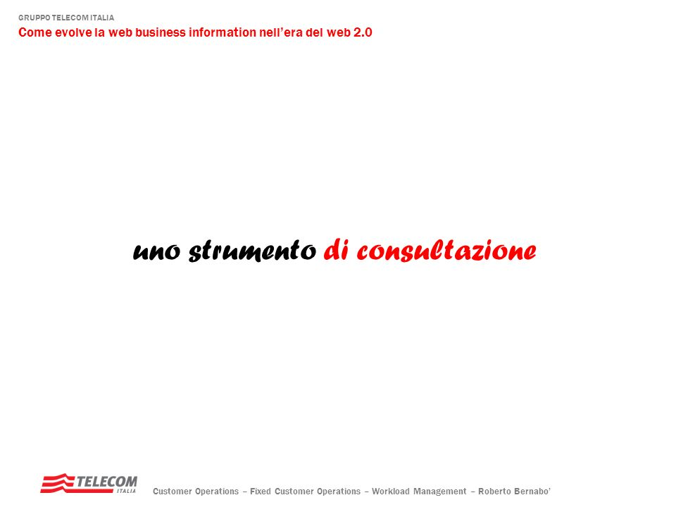 GRUPPO TELECOM ITALIA Come evolve la web business information nellera del web 2.0 Customer Operations – Fixed Customer Operations – Workload Managemen
