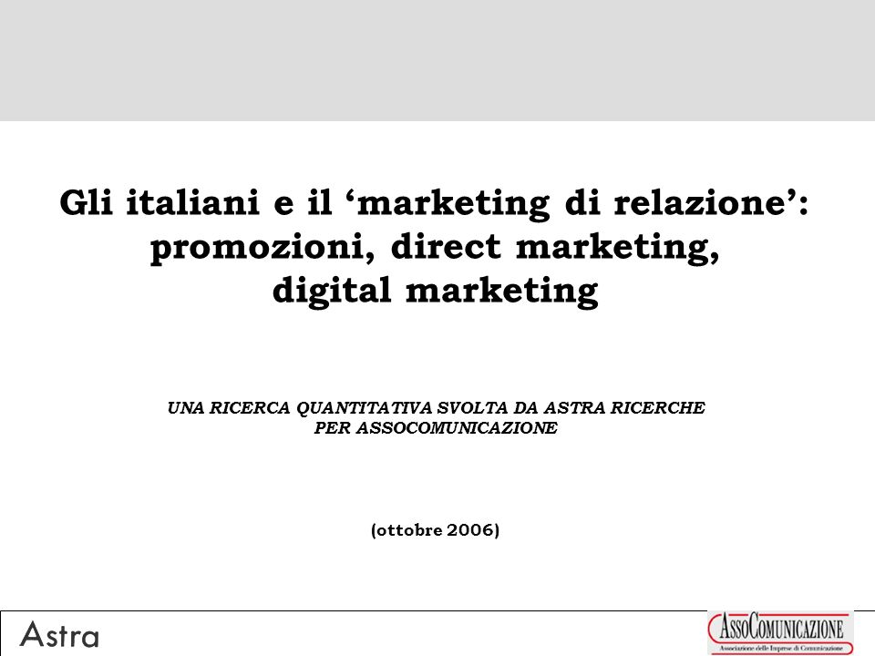Gli italiani e il marketing di relazione: promozioni, direct marketing, digital marketing UNA RICERCA QUANTITATIVA SVOLTA DA ASTRA RICERCHE PER ASSOCOMUNICAZIONE (ottobre 2006)