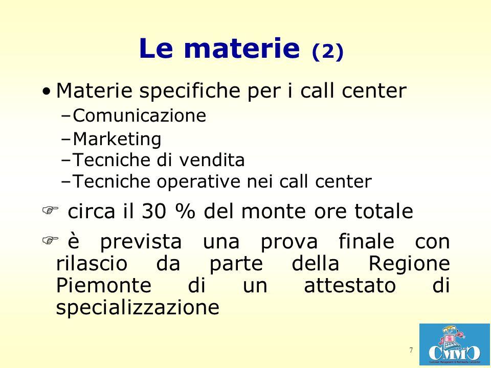 7 Le materie (2) Materie specifiche per i call center –Comunicazione –Marketing –Tecniche di vendita –Tecniche operative nei call center circa il 30 % del monte ore totale è prevista una prova finale con rilascio da parte della Regione Piemonte di un attestato di specializzazione