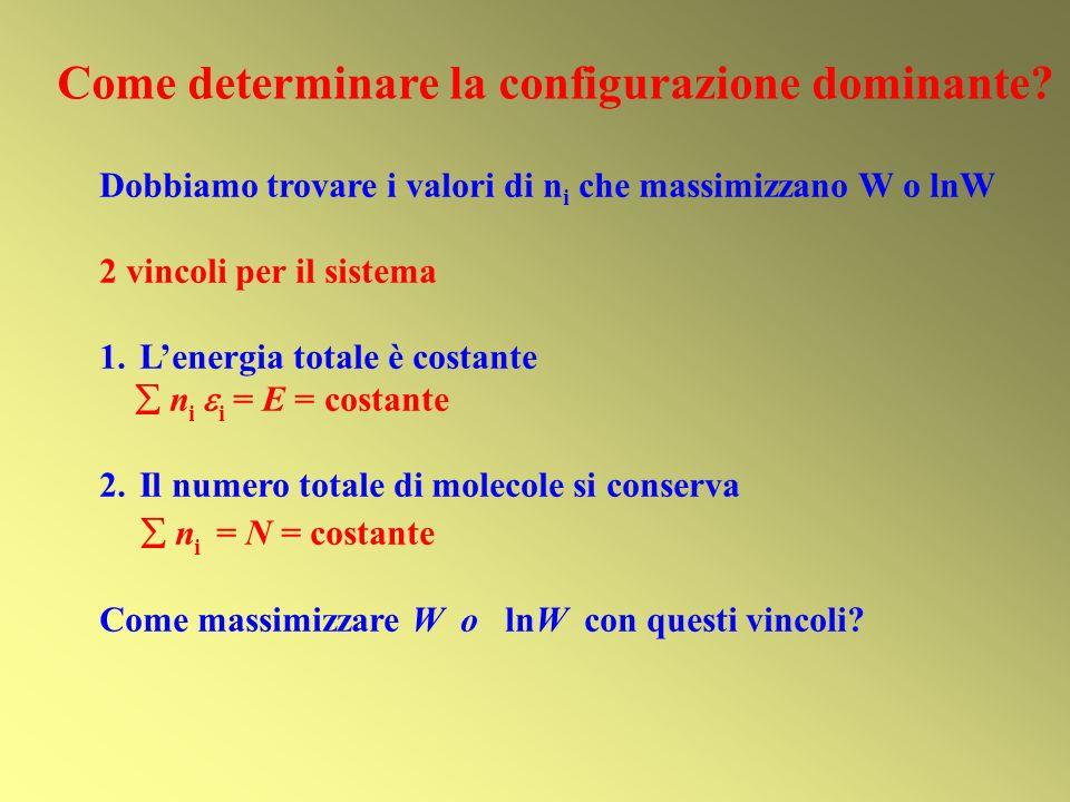 Dobbiamo trovare i valori di n i che massimizzano W o lnW 2 vincoli per il sistema 1.Lenergia totale è costante n i i = E = costante 2.Il numero total