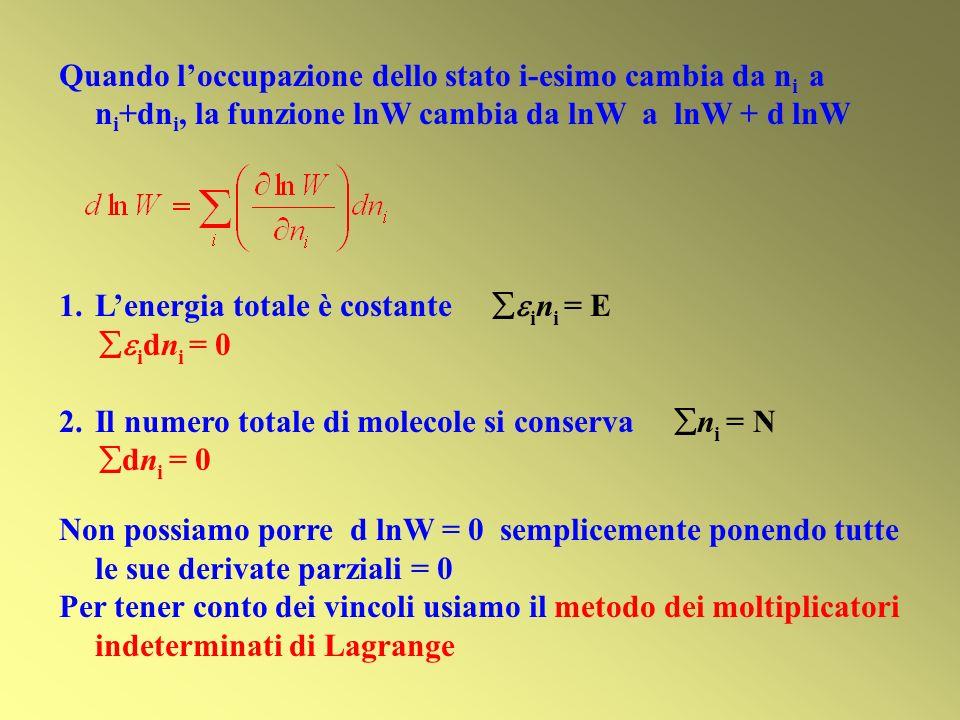 Quando loccupazione dello stato i-esimo cambia da n i a n i +dn i, la funzione lnW cambia da lnW a lnW + d lnW 1.Lenergia totale è costante i n i = E i dn i = 0 2.Il numero totale di molecole si conserva n i = N dn i = 0 Non possiamo porre d lnW = 0 semplicemente ponendo tutte le sue derivate parziali = 0 Per tener conto dei vincoli usiamo il metodo dei moltiplicatori indeterminati di Lagrange