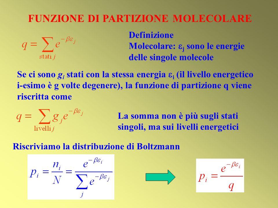 FUNZIONE DI PARTIZIONE MOLECOLARE Riscriviamo la distribuzione di Boltzmann Se ci sono g i stati con la stessa energia i (il livello energetico i-esimo è g volte degenere), la funzione di partizione q viene riscritta come Definizione Molecolare: j sono le energie delle singole molecole La somma non è più sugli stati singoli, ma sui livelli energetici
