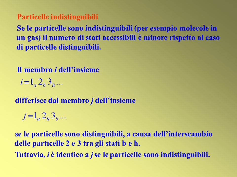Particelle indistinguibili Se le particelle sono indistinguibili (per esempio molecole in un gas) il numero di stati accessibili è minore rispetto al caso di particelle distinguibili.