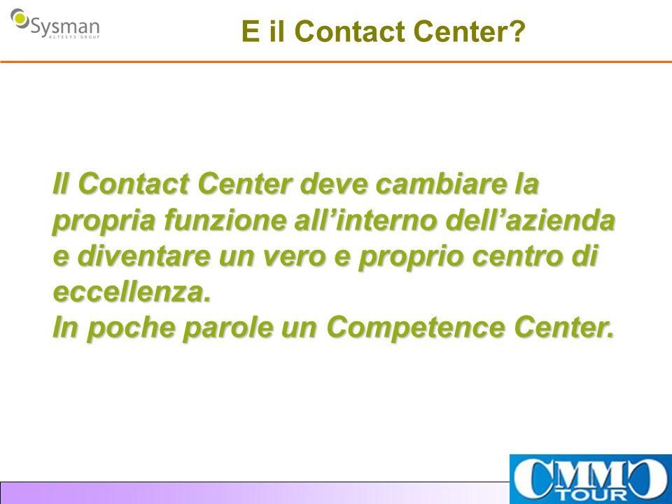 E il Contact Center? Il Contact Center deve cambiare la propria funzione allinterno dellazienda e diventare un vero e proprio centro di eccellenza. In