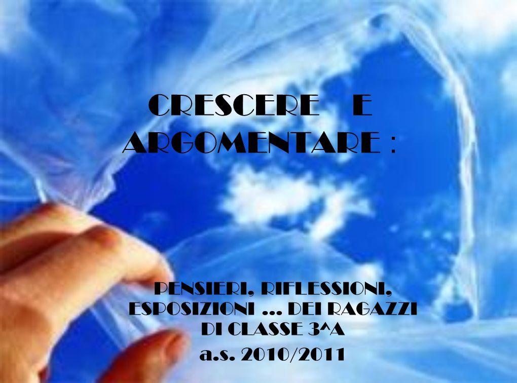 CRESCERE E ARGOMENTARE : PENSIERI, RIFLESSIONI, ESPOSIZIONI … DEI RAGAZZI DI CLASSE 3^A a.s.