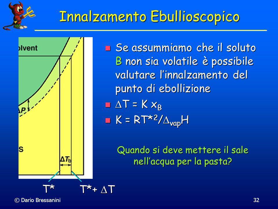 © Dario Bressanini32 Innalzamento Ebullioscopico Se assummiamo che il soluto B non sia volatile è possibile valutare linnalzamento del punto di ebolli