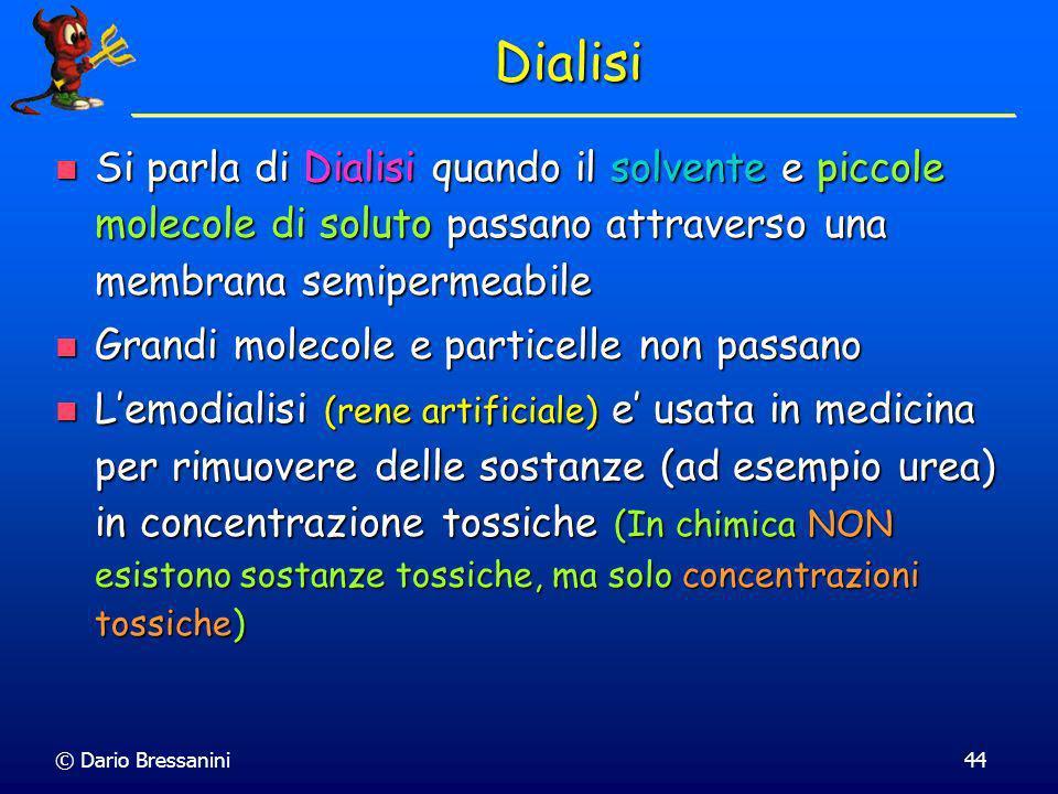 © Dario Bressanini44 Dialisi Si parla di Dialisi quando il solvente e piccole molecole di soluto passano attraverso una membrana semipermeabile Si par