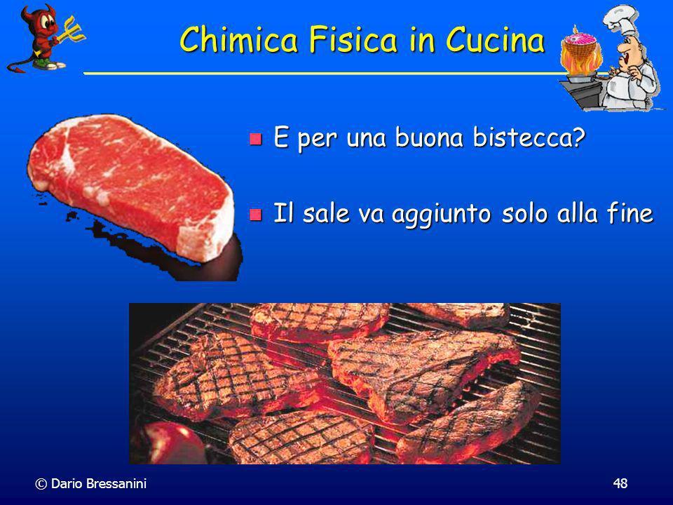© Dario Bressanini48 Chimica Fisica in Cucina E per una buona bistecca? E per una buona bistecca? Il sale va aggiunto solo alla fine Il sale va aggiun