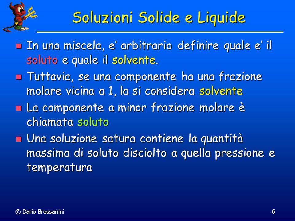 © Dario Bressanini6 Soluzioni Solide e Liquide In una miscela, e arbitrario definire quale e il soluto e quale il solvente. In una miscela, e arbitrar