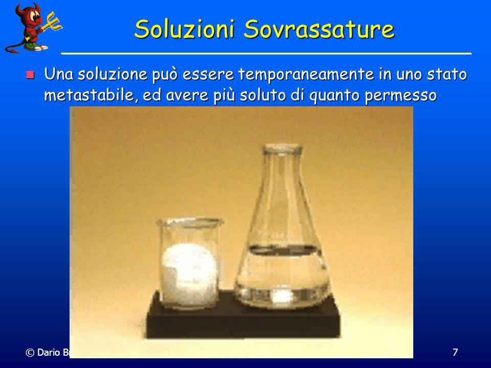 © Dario Bressanini7 Soluzioni Sovrassature Una soluzione può essere temporaneamente in uno stato metastabile, ed avere più soluto di quanto permesso U