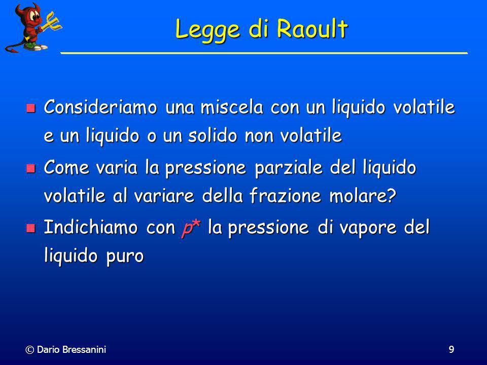 © Dario Bressanini9 Legge di Raoult Consideriamo una miscela con un liquido volatile e un liquido o un solido non volatile Consideriamo una miscela co