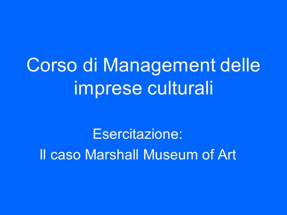 Corso di Management delle imprese culturali Esercitazione: Il caso Marshall Museum of Art
