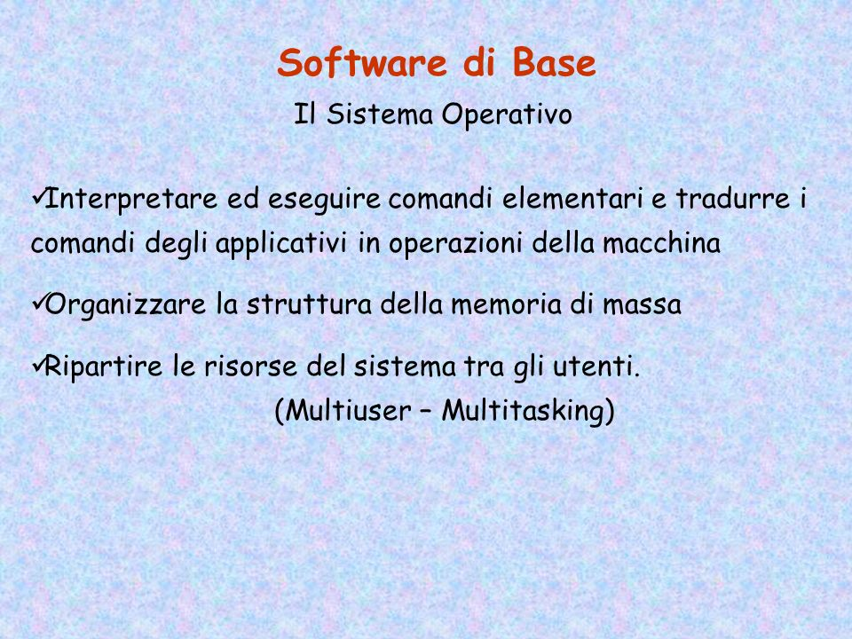 Il Software Software di Base (Sistema Operativo) Software Applicativo (Office Automation) Software di Sviluppo (Ambiente di Programmazione)