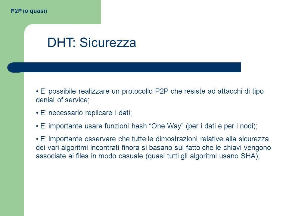 P2P (o quasi) DHT: Sicurezza E possibile realizzare un protocollo P2P che resiste ad attacchi di tipo denial of service; E necessario replicare i dati