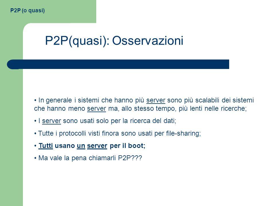 P2P (o quasi) P2P(quasi): Osservazioni In generale i sistemi che hanno più server sono più scalabili dei sistemi che hanno meno server ma, allo stesso