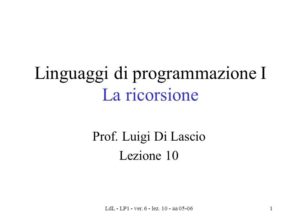 LdL - LP1 - ver. 6 - lez. 10 - aa 05-061 Linguaggi di programmazione I La ricorsione Prof.