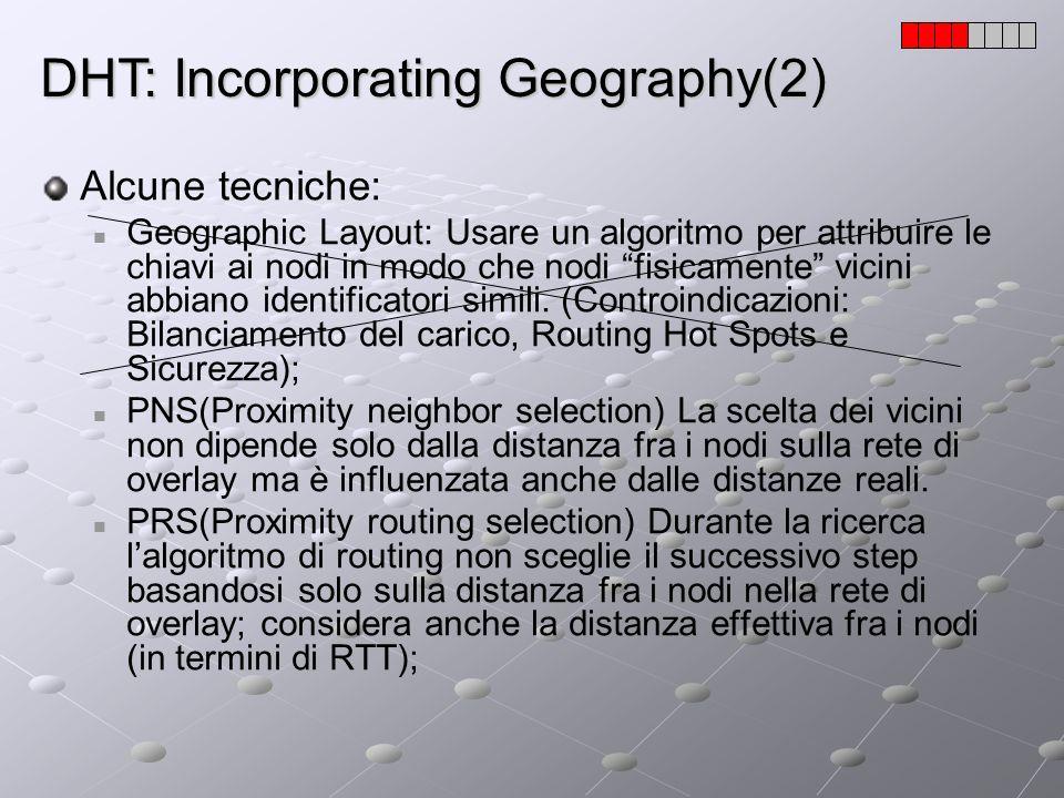 DHT: Incorporating Geography(2) Alcune tecniche: Geographic Layout: Usare un algoritmo per attribuire le chiavi ai nodi in modo che nodi fisicamente v