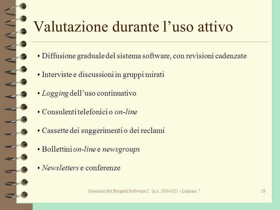 Gestione dei Progetti Software 2 (a.a. 2004/05) - Lezione 719 Valutazione durante luso attivo Diffusione graduale del sistema software, con revisioni