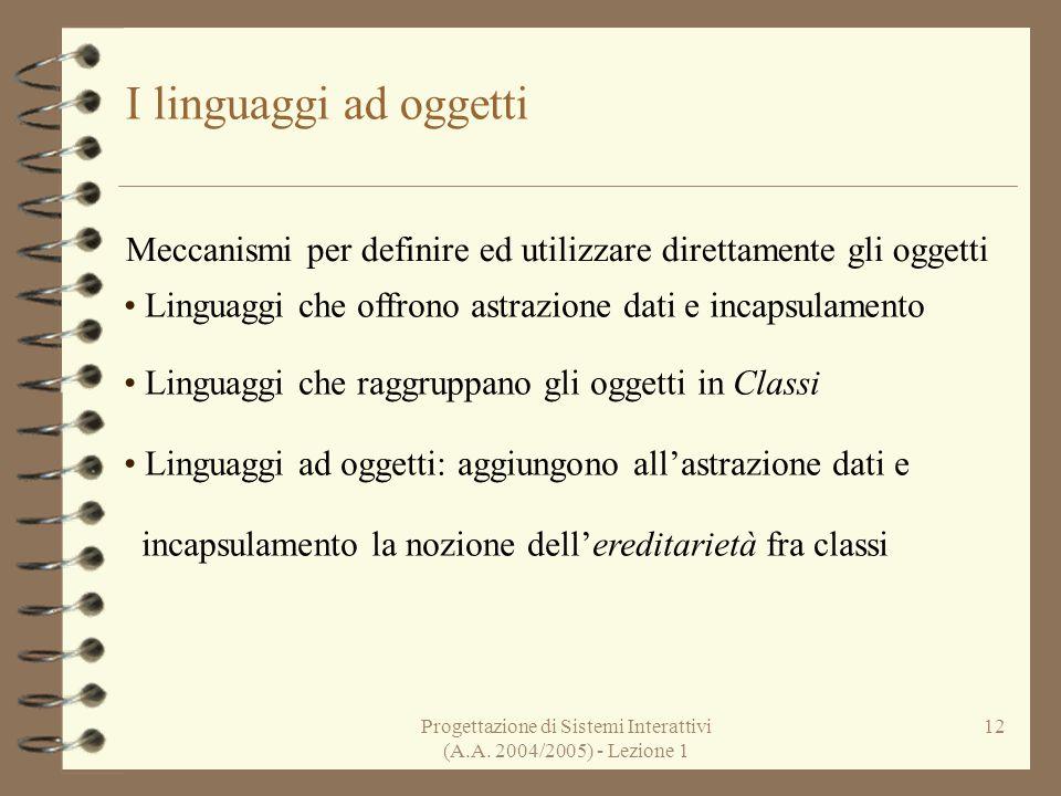Progettazione di Sistemi Interattivi (A.A. 2004/2005) - Lezione 1 12 I linguaggi ad oggetti Meccanismi per definire ed utilizzare direttamente gli ogg