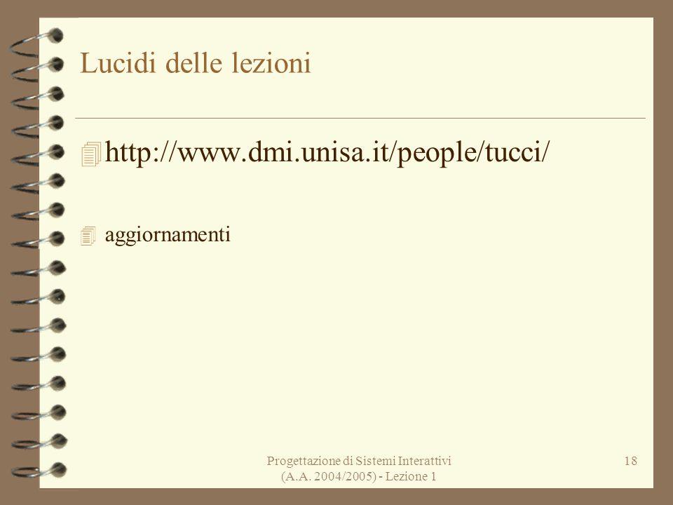 Progettazione di Sistemi Interattivi (A.A. 2004/2005) - Lezione 1 18 Lucidi delle lezioni http://www.dmi.unisa.it/people/tucci/ aggiornamenti