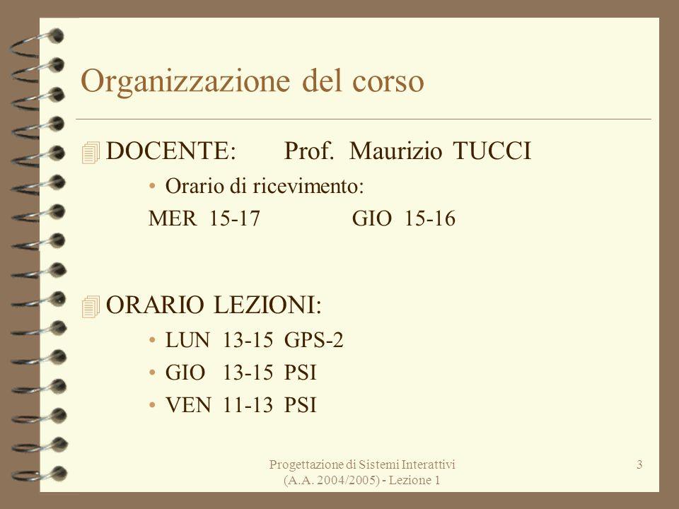 Progettazione di Sistemi Interattivi (A.A. 2004/2005) - Lezione 1 3 Organizzazione del corso DOCENTE:Prof. Maurizio TUCCI Orario di ricevimento: MER 1